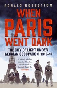 Ronald Rosbottom - When Paris went Dark - The City of Lights under German Occupation 1940-44.