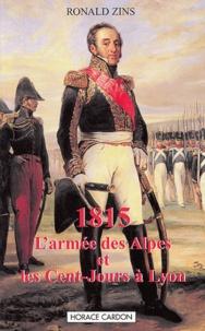 Ronald Zins - 1815 - L'Armée des Alpes et les Cent-Jours à Lyon.