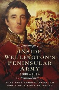 Rory Muir et Robert Burnham - Inside Wellington's Peninsular Army (1808- 1814).