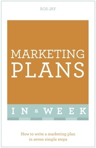 Ros Jay et John Sealey - Marketing Plans In A Week - How To Write A Marketing Plan In Seven Simple Steps.