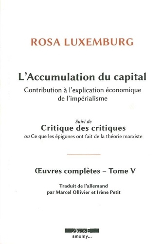 Oeuvres complètes. Tome 5, L'accumulation du capital : contribution à l'explication économique de l'impérialisme suivi de Critique des critiques ou Ce que les épigones ont fait de la théorie marxiste