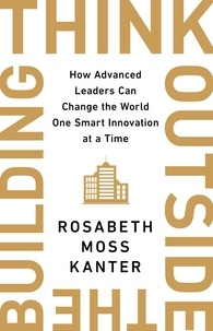 Rosabeth Moss Kanter - Think Outside The Building - How Advanced Leaders Can Change the World One Smart Innovation at a Time.