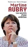 Rosalie Lucas et Marion Mourgue - Martine Aubry, les secrets d'une ambition.