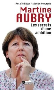 Rosalie Lucas et Marion Mourgue - Martine Aubry - Les secrets d'une ambition.