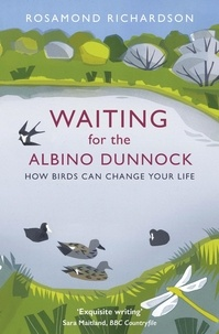 Rosamond Richardson - Waiting for the Albino Dunnock - How birds can change your life.