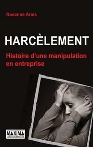 Rosanne Aries - Harcèlement - Histoire d'une manipulation en entreprise.