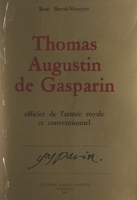 Rose Barral-Mazoyer et Alain Maureau - Thomas-Augustin de Gasparin, officier de l'armée royale et Conventionnel - D'après sa correspondance et ses papiers inédits. Orange : 1754-1793.
