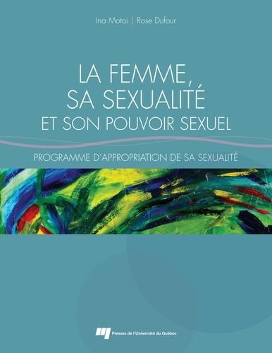 Rose Dufour et Ina Motoi - La femme, sa sexualité et son pouvoir sexuel - Programme d'appropriation de sa sexualité.