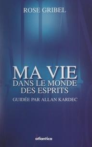 Rose Gribel et Jean Gougain - Ma vie dans le monde des esprits guidée par Allan Kardec - Témoignage.
