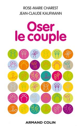 Rose-Marie Charest et Jean-Claude Kaufmann - Oser le couple.