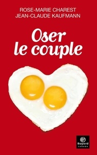 Rose-Marie Charest et Jean-Claude Kaufmann - Oser le couple.