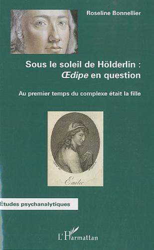 Roseline Bonnellier - Sous le soleil de Hölderlin : Oedipe en question - Au premier temps du complexe était la fille.
