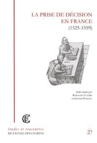 Roseline Claerr et Olivier Poncet - La prise de décision en France (1525-1559) - Recherches sur la réalité du pouvoir royal ou princier à la Renaissance.