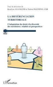 Roselyne Allemand et Nadine Dantonel-Cor - La différenciation territoriale - L'adaptation du droit à la diversité des territoires : réalités et perspectives.