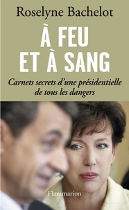 Roselyne Bachelot - A feu et à sang - Carnets secrets d'une présidentielle de tous les dangers.