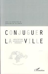 Roselyne de Villanova - Conjuguer la ville - Architecture, anthropologie, pédagogie.
