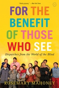 Rosemary Mahoney - For the Benefit of Those Who See - Dispatches from the World of the Blind.