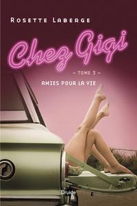 Rosette Laberge - Chez Gigi  : Chez Gigi, Tome 3 - Amies pour la vie.