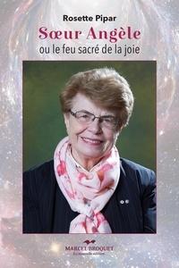 Rosette Pipar - Soeur Angèle ou le feu sacré de la joie - Suite de la biographie.