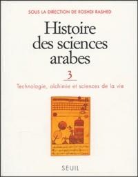 Roshdi Rashed et Régis Morelon - Histoire des sciences arabes - Tome 3, Technologie, alchimie et sciences de la vie.