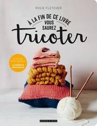 Rosie Fletcher - A la fin de ce livre vous saurez tricoter.