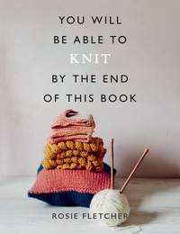 Rosie Fletcher - You Will Be Able to Knit by the End of This Book.