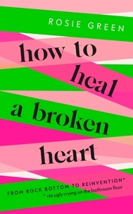 Rosie Green - How to Heal a Broken Heart - From Rock Bottom to Reinvention (via ugly crying on the bathroom floor).