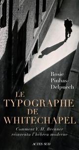 Rosie Pinhas-Delpuech - Le Typographe de Whitechapel - Comment Y. H. Brenner réinventa l'hébreu moderne.