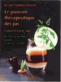 Rosina Sonnenschmidt - Le pouvoir thérapeutique des jus - Naturellement sains ; Nouvelles recettes de jus frais, smoothies et mousses de lait.