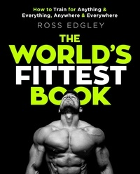 Ross Edgley - The World's Fittest Book - How to Train for Anything and Everything, Anywhere and Everywhere.