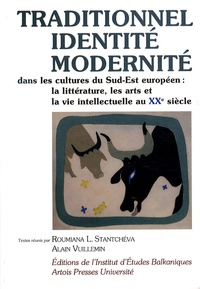 Roumiana-L Stantchéva et Alain Vuillemin - Traditionnel, identité, modernité dans les cultures du Sud-Est européen - La littérature, les arts et la vie intellectuelle au XXe siècle.