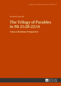 Rowland Onyenali - The Trilogy of Parables in Mt 21:28-22:14 - From a Matthean Perspective.