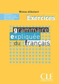 Roxane Boulet et Anne Vergne-Sirieys - Grammaire expliquée du français Niveau débutant - Exercices.