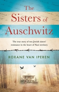 Roxane van Iperen - The Sisters of Auschwitz - The true story of two Jewish sisters' resistance in the heart of Nazi territory.
