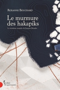 Roxanne Bouchard - Le Murmure des hakapiks - La troisième enquête de Joaquin Moralès.