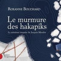 Roxanne Bouchard et Paul Doucet - Enquêteur Moralès  : Le murmure des Hakapiks - La troisième enquête de Joaquin Moralès.