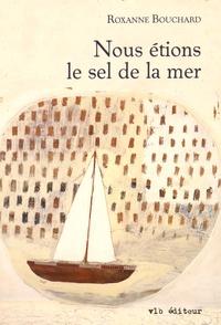 Roxanne Bouchard - Nous étions le sel de la mer.