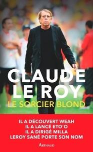 Roy claude Le - Le sorcier blond - Un demi-siècle de football en Afrique et ailleurs.