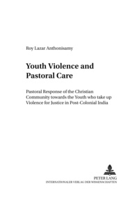 Roy lazar Anthonisamy - Youth Violence and Pastoral Care - Pastoral Response of the Christian Community towards the Youth who take up Violence for Justice in Post-Colonial India.