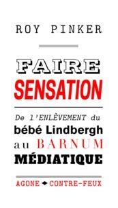 Roy Pinker - Faire sensation - De l'enlèvement du bébé Lindbergh au barnum médiatique.