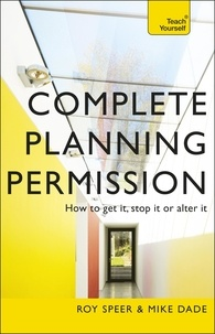 Roy Speer et Mike Dade - Complete Planning Permission - How to get it, stop it or alter it.