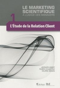 Ruben Chumpitaz et Valérie Swaen - Le marketing scientifique à l'usage des managers - Tome 1, L'étude de la relation client.