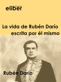 Rubén Darío - La vida de Rubén Darío escrita por él mismo.