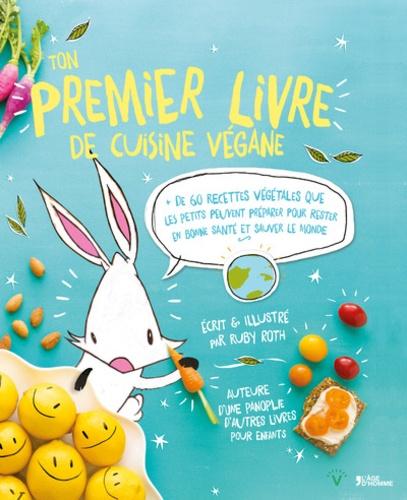 Ruby Roth - Ton premier livre de cuisine végane - Plus de 60 recettes végétales que les petits peuvent préparer pour rester en bonne santé et sauver le monde.