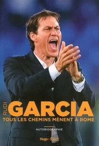 Rudi Garcia - Tous les chemins mènent à Rome - Autobiographie.