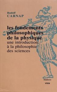 Rudolf Carnap - Les fondements philosophiques de la physique - Une introduction à la philosophie des sciences.