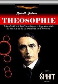 Rudolf Steiner - Théosophie : Introduction à La Connaissance Suprasensible du Monde et de La Destinée de L'homme (édition intégrale, revue et corrigée).