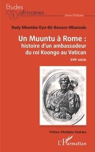 Rudy Mbemba Dya-bô-Benazo-Mbanzulu - Un Muuntu à Rome - Histoire d'un ambassadeur du roi Koongo au Vatican.