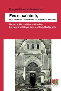 Ruggero Vimercati Sanseverino - Fès et sainteté, de la fondation à l'avènement du Protectorat (808-1912) - Hagiographie, tradition spirituelle et héritage prophétique dans la ville de Mawlāy Idrīs.
