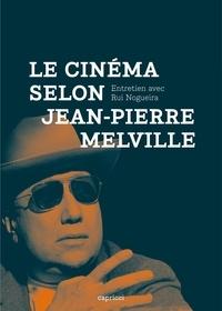 Rui Nogueira - Le Cinéma selon Jean-Pierre Melville.